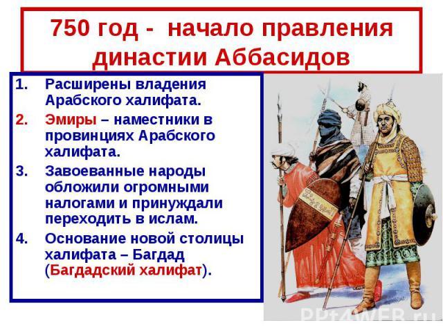750 год - начало правления династии Аббасидов Расширены владения Арабского халифата. Эмиры – наместники в провинциях Арабского халифата. Завоеванные народы обложили огромными налогами и принуждали переходить в ислам. Основание новой столицы халифата…