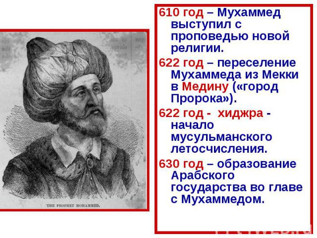610 год – Мухаммед выступил с проповедью новой религии. 610 год – Мухаммед выступил с проповедью новой религии. 622 год – переселение Мухаммеда из Мекки в Медину («город Пророка»). 622 год - хиджра - начало мусульманского летосчисления. 630 год – об…
