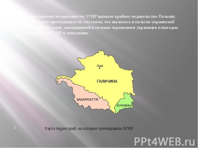 Провозглашение независимости ЗУНР вызвало крайнее недовольство Польши, которая также претендовала на эти земли, что вылилось в польско-украинской войне 1918-19 годов, завершившейся полным поражением украинцев и выездом правительства ЗУНР в эмиграцию…