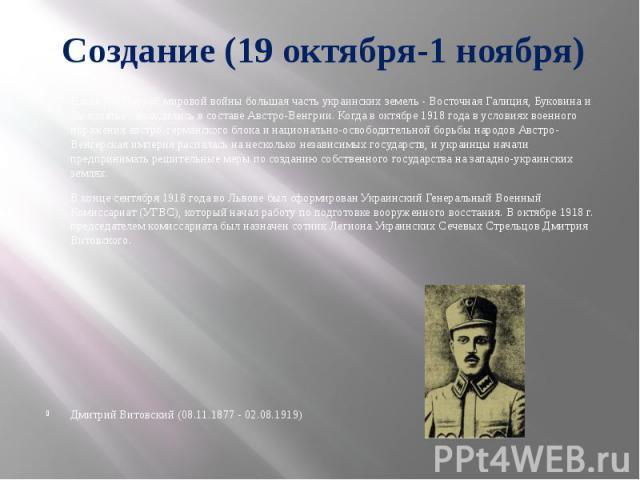 Создание (19 октября-1 ноября) Накануне Первой мировой войны большая часть украинских земель - Восточная Галиция, Буковина и Закарпатье - находились в составе Австро-Венгрии. Когда в октябре 1918 года в условиях военного поражения австро-германского…