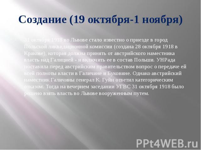 Создание (19 октября-1 ноября) 31 октября 1918 во Львове стало известно о приезде в город Польской ликвидационной комиссии (создана 28 октября 1918 в Кракове), которая должна принять от австрийского наместника власть над Галицией - и включить ее в с…