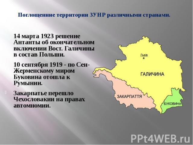 Поглощенние территории ЗУНР различными странами. 14 марта 1923 решение Антанты об окончательном включении Вост. Галичины в состав Польши. 10 сентября 1919 - по Сен-Жерменскому миром Буковина отошла к Румынии. Закарпатье перешло Чехословакии на права…