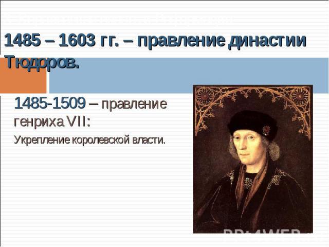 1485-1509 – правление генриха VII: 1485-1509 – правление генриха VII: Укрепление королевской власти.