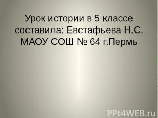 Урок истории в 5 классе составила: Евстафьева Н.С. МАОУ СОШ № 64 г.Пермь
