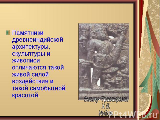 Памятники древнеиндийской архитектуры, скульптуры и живописи отличаются такой живой силой воздействия и такой самобытной красотой. Памятники древнеиндийской архитектуры, скульптуры и живописи отличаются такой живой силой воздействия и такой самобытн…