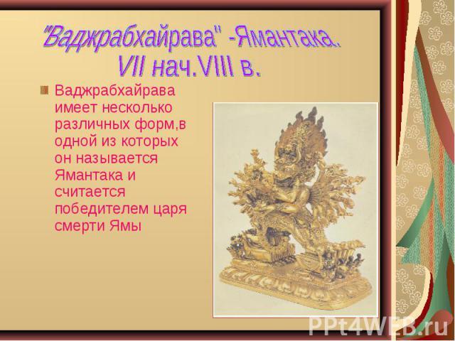 Ваджрабхайрава имеет несколько различных форм,в одной из которых он называется Ямантака и считается победителем царя смерти Ямы Ваджрабхайрава имеет несколько различных форм,в одной из которых он называется Ямантака и считается победителем царя смерти Ямы