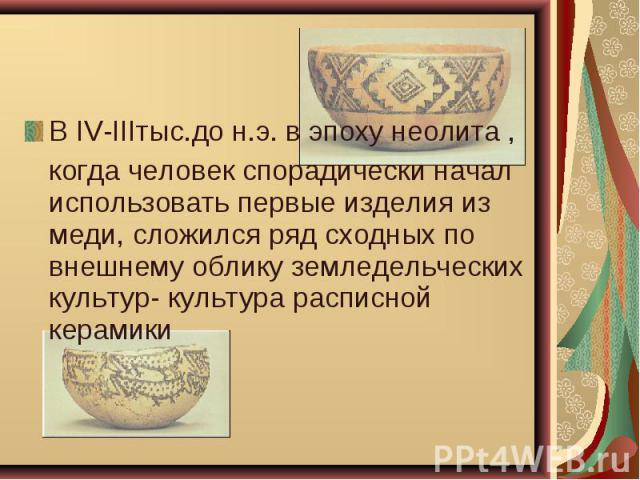 В IV-IIIтыс.до н.э. в эпоху неолита , В IV-IIIтыс.до н.э. в эпоху неолита , когда человек спорадически начал использовать первые изделия из меди, сложился ряд сходных по внешнему облику земледельческих культур- культура расписной керамики