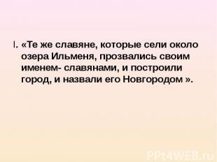 I. «Те же славяне, которые сели около озера Ильменя, прозвались своим именем- сл
