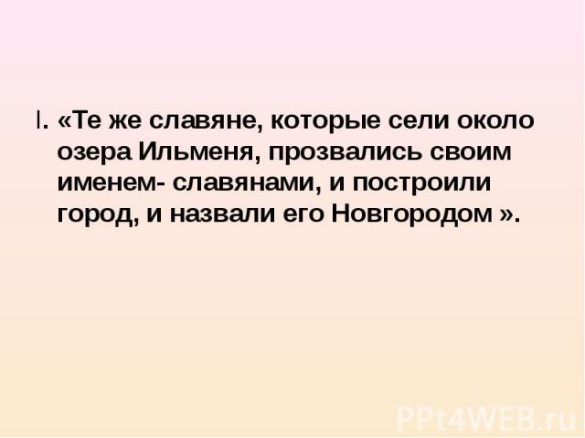 I. «Те же славяне, которые сели около озера Ильменя, прозвались своим именем- славянами, и построили город, и назвали его Новгородом ». I. «Те же славяне, которые сели около озера Ильменя, прозвались своим именем- славянами, и построили город, и наз…