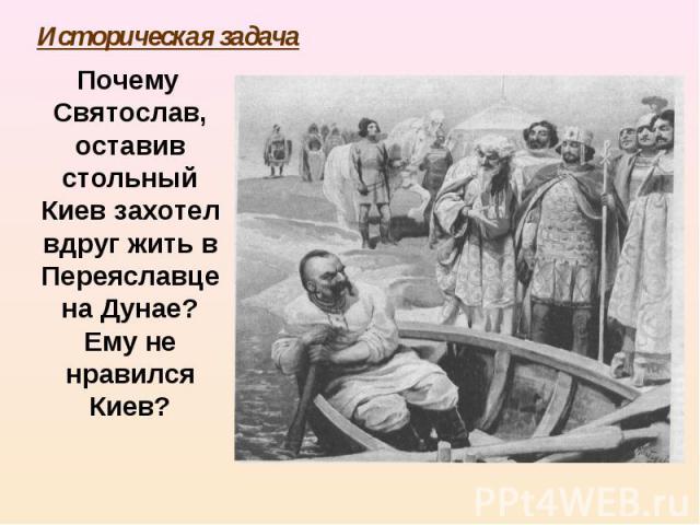 Почему Святослав, оставив стольный Киев захотел вдруг жить в Переяславце на Дунае? Ему не нравился Киев? Почему Святослав, оставив стольный Киев захотел вдруг жить в Переяславце на Дунае? Ему не нравился Киев?