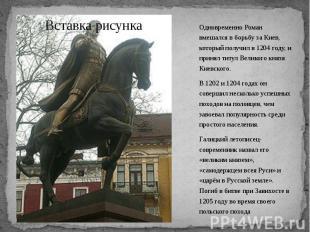 Одновременно Роман вмешался в борьбу за Киев, который получил в 1204 году, и при