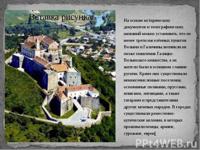 На основе исторических документов и топографических названий можно установить, что не менее трети населённых пунктов Волыни и Галичины возникли не позже появления Галицко-Волынского княжества, а их жители были в основном славяне-русичи. Кроме них су…