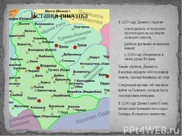 В 1227 году Даниил с братом: В 1227 году Даниил с братом: освободились от польского протектората из-за смерти польского короля, разбили удельных волынских князей к 1230 году объединили в своих руках Волынь. Таким образом, Даниил и Василько вернули с…