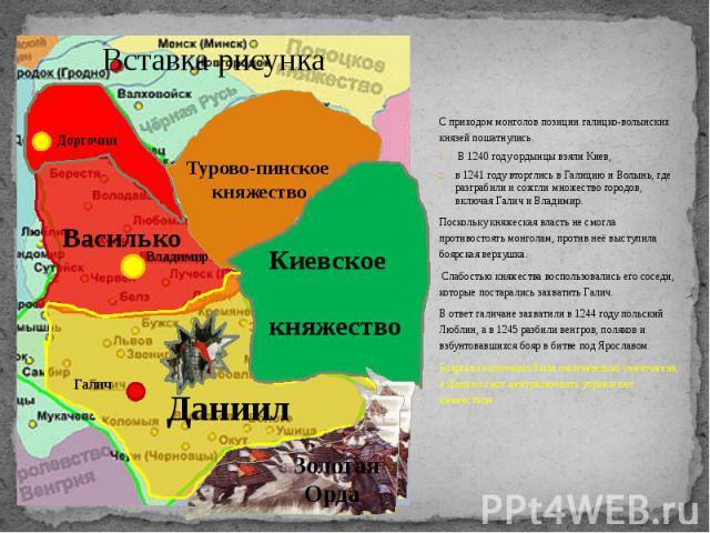 С приходом монголов позиции галицко-волынских князей пошатнулись. С приходом монголов позиции галицко-волынских князей пошатнулись. В 1240 году ордынцы взяли Киев, в 1241 году вторглись в Галицию и Волынь, где разграбили и сожгли множество городов, …