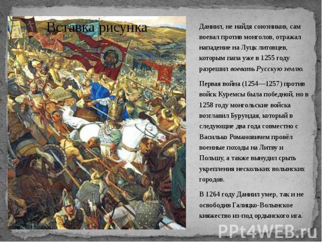 Даниил, не найдя союзников, сам воевал против монголов, отражал нападение на Луцк литовцев, которым папа уже в 1255 году разрешил воевать Русскую землю. Даниил, не найдя союзников, сам воевал против монголов, отражал нападение на Луцк литовцев, кото…