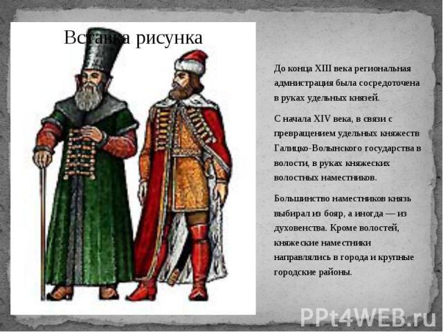 До конца XIII века региональная адмнистрация была сосредоточена в руках удельных князей. До конца XIII века региональная адмнистрация была сосредоточена в руках удельных князей. С начала XIV века, в связи с превращением удельных княжеств Галицко-Вол…