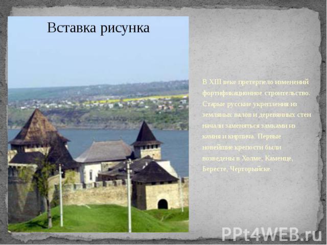 В XIII веке претерпело изменений фортификационное строительство. Старые русские укрепления из земляных валов и деревянных стен начали заменяться замками из камня и кирпича. Первые новейшие крепости были возведены в Холме, Каменце, Бересте, Черторыйс…