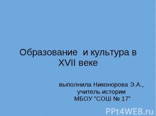 Образование и культура в XVII веке выполнила Никонорова Э.А., учитель исто