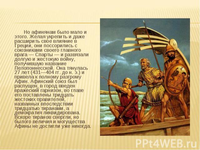 Но афинянам было мало и этого. Желая укрепить и даже расширить свое влияние в Греции, они поссорились с союзниками своего главного врага — Спарты — и развязали долгую и жестокую войну, получившую название Пелопоннесской. Она тянулась 27 лет (431—404…
