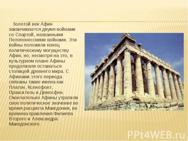 Золотой век Афин заканчивается двумя войнами со Спартой, названными Пелопонесскими войнами. Эти войны положили конец политическому могуществу Афин, но, несмотря на это, в культурном плане Афины продолжали оставаться столицей древнего мира. С Афинами…