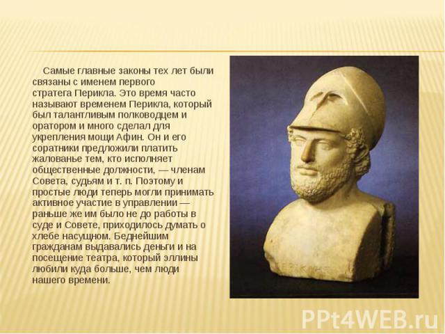 Самые главные законы тех лет были связаны с именем первого стратегаПерикла. Это время часто называют временемПерикла, который был талантливым полководцем и оратором и много сделал для укрепления мощи Афин. Он и его соратники предложили п…