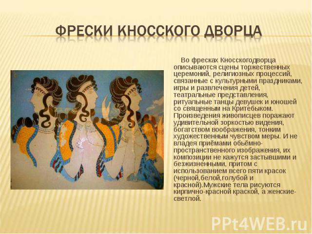 Во фресках Кносскогодворца описываются сцены торжественных церемоний, религиозных процессий, связанные с культурными праздниками, игры и развлечения детей, театральные представления, ритуальные танцы девушек и юношей со священным на Критебыком. Прои…