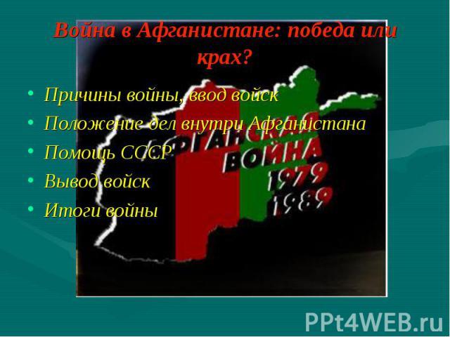Причины войны, ввод войск Причины войны, ввод войск Положение дел внутри Афганистана Помощь СССР Вывод войск Итоги войны