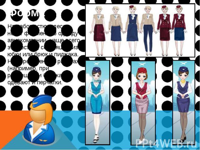 Форма Форма На работе стюардессы носят форменную одежду авиакомпании, чаще всего это костюм, состоящий из юбки или брюк и пиджака. На определенных работах (например, при размещении багажа) одевают и перчатки.