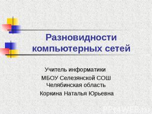 Разновидности компьютерных сетей Учитель информатики МБОУ Селезянской СОШ Челяби