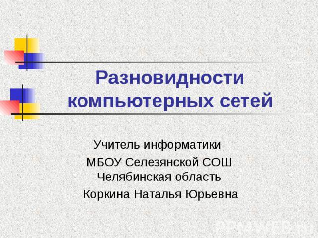 Разновидности компьютерных сетей Учитель информатики МБОУ Селезянской СОШ Челябинская область Коркина Наталья Юрьевна