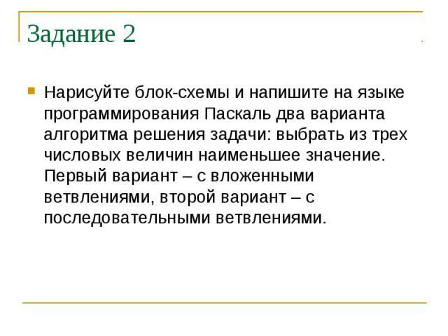 Задание 2 Нарисуйте блок-схемы и напишите на языке программирования Паскаль два варианта алгоритма решения задачи: выбрать из трех числовых величин наименьшее значение. Первый вариант – с вложенными ветвлениями, второй вариант – с последовательными …