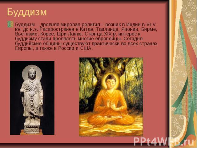 Буддизм Буддизм – древняя мировая религия – возник в Индии в VI-V вв. до н.э. Распространен в Китае, Таиланде, Японии, Бирме, Вьетнаме, Корее, Шри Ланке. С конца XIX в. интерес к буддизму стали проявлять многие европейцы. Сегодня буддийские общины с…