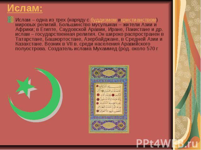 Ислам: Ислам – одна из трех (наряду сбуддизмомихристианством) мировых религий. Большинство мусульман – жители Азии и Африки; в Египте, Саудовской Аравии, Иране, Пакистане и др. ислам – государственная религия. Он широко распространен в Т…