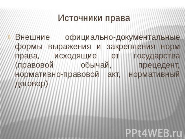 Источники права Внешние официально-документальные формы выражения и закрепления норм права, исходящие от государства (правовой обычай, прецедент, нормативно-правовой акт, нормативный договор)