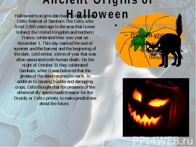 Ancient Origins of Halloween Halloween's origins date back to the ancient Celtic festival of Samhain.The Celts, who lived 2,000 years ago in the area that is now Ireland, the United Kingdom and northern France, celebrated their new year on November …