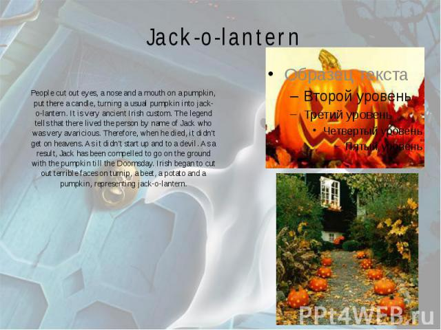 Jack-o-lantern People cut out eyes, a nose and a mouth on a pumpkin, put there a candle, turning a usual pumpkin into jack-o-lantern. It is very ancient Irish custom. The legend tells that there lived the person by name of Jack who was very avaricio…