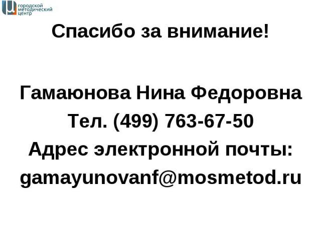 Гамаюнова Нина Федоровна Тел. (499) 763-67-50 Адрес электронной почты: gamayunovanf@mosmetod.ru