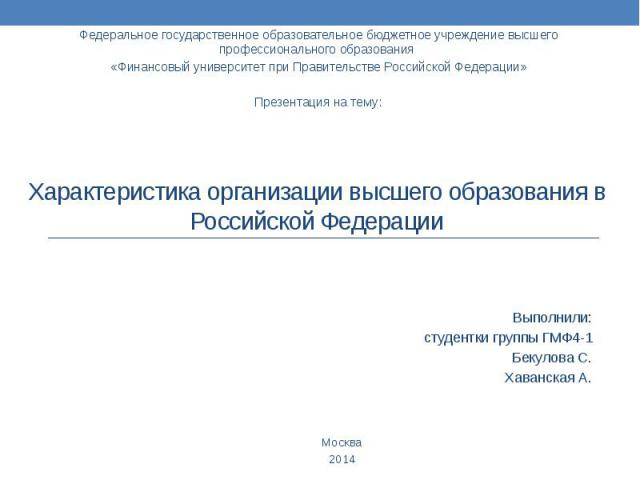 Характеристика организации высшего образования в Российской Федерации Выполнили: студентки группы ГМФ4-1 Бекулова С. Хаванская А.