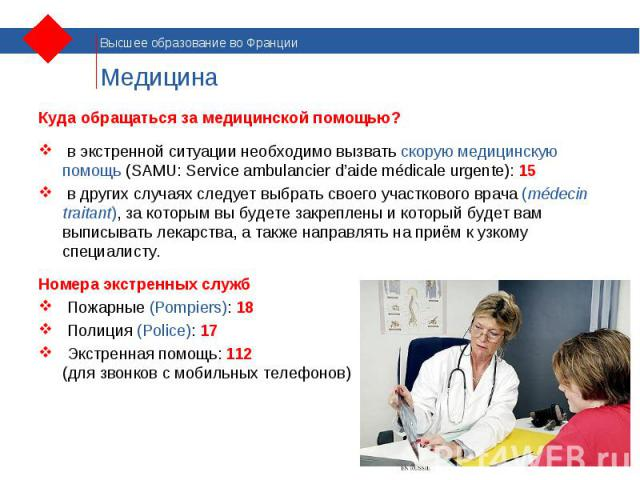 Куда обращаться за медицинской помощью? Куда обращаться за медицинской помощью? в экстренной ситуации необходимо вызвать скорую медицинскую помощь (SAMU: Service ambulancier d'aide médicale urgente): 15 в других случаях следует выбрать своего участк…