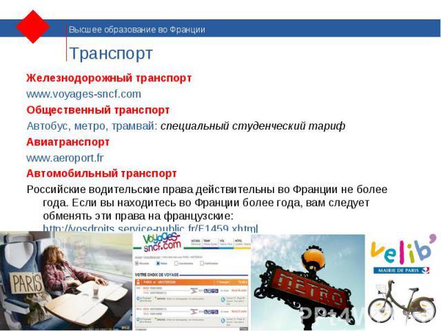 Железнодорожный транспорт Железнодорожный транспорт www.voyages-sncf.com Общественный транспорт Автобус, метро, трамвай: специальный студенческий тариф Авиатранспорт www.aeroport.fr Автомобильный транспорт Российские водительские права действительны…