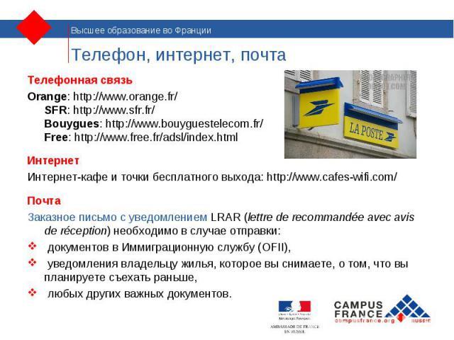Телефонная связь Телефонная связь Orange: http://www.orange.fr/ SFR: http://www.sfr.fr/ Bouygues: http://www.bouyguestelecom.fr/ Free: http://www.free.fr/adsl/index.html Интернет Интернет-кафе и точки бесплатного выхода: http://www.cafes-wifi.com/ П…