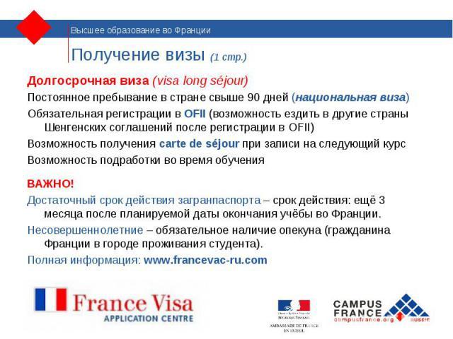 Долгосрочная виза (visa long séjour) Долгосрочная виза (visa long séjour) Постоянное пребывание в стране свыше 90 дней (национальная виза) Обязательная регистрации в OFII (возможность ездить в другие страны Шенгенских соглашений после регистрации в …