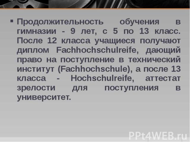 Продолжительность обучения в гимназии - 9 лет, с 5 по 13 класс. После 12 класса учащиеся получают диплом Fachhochschulreife, дающий право на поступление в технический институт (Fachhochschule), а после 13 класса - Hochschulreife, аттестат зрелости д…