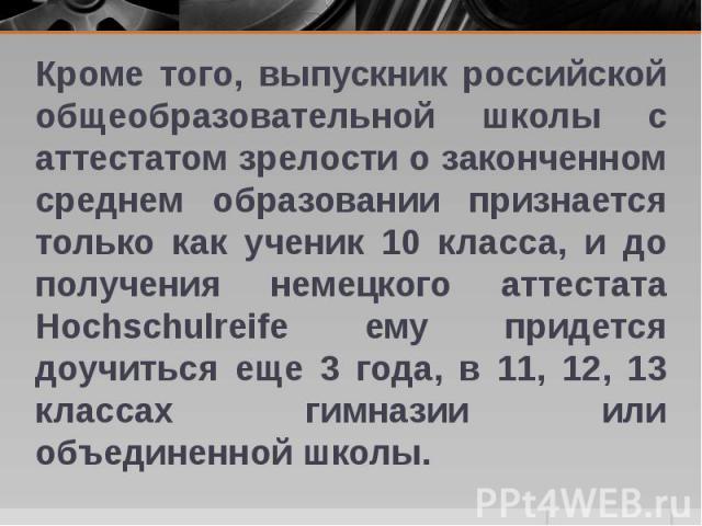 Кроме того, выпускник российской общеобразовательной школы с аттестатом зрелости о законченном среднем образовании признается только как ученик 10 класса, и до получения немецкого аттестата Hochschulreife ему придется доучиться еще 3 года, в 11, 12,…