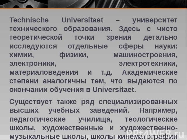 Technische Universitaet – университет технического образования. Здесь с чисто теоретической точки зрения детально исследуются отдельные сферы науки: химии, физики, машиностроения, электроники, электротехники, материаловедения и т.д. Академические ст…