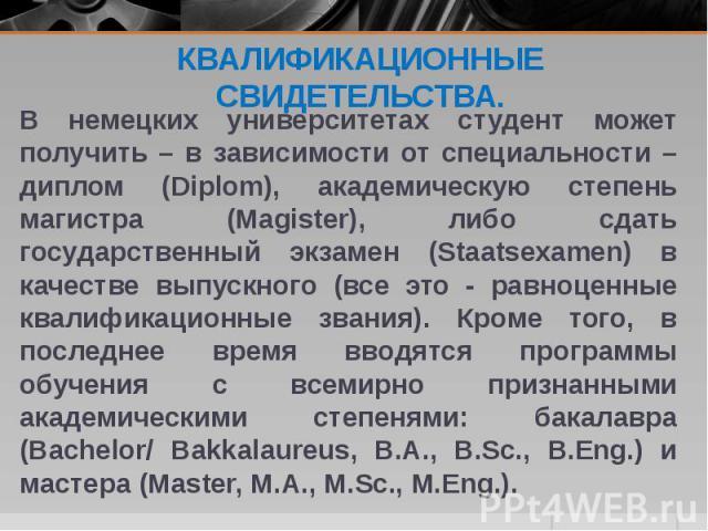 В немецких университетах студент может получить – в зависимости от специальности – диплом (Diplom), академическую степень магистра (Magister), либо сдать государственный экзамен (Staatsexamen) в качестве выпускного (все это - равноценные квалификаци…