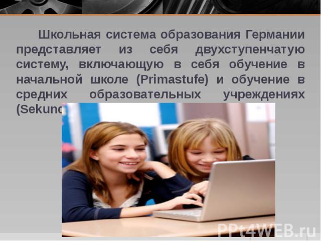 Школьная система образования Германии представляет из себя двухступенчатую систему, включающую в себя обучение в начальной школе (Primastufe) и обучение в средних образовательных учреждениях (Sekundastufe). Школьная система образования Германии пред…