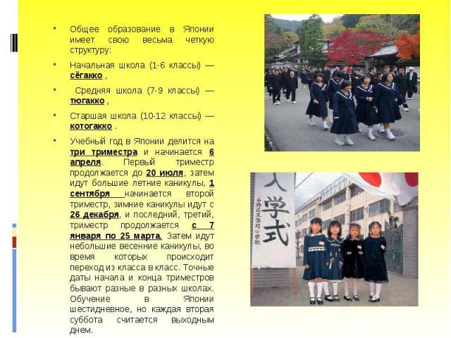 Общее образование в Японии имеет свою весьма четкую структуру: Общее образование в Японии имеет свою весьма четкую структуру: Начальная школа (1-6 классы) — сёгакко , Средняя школа (7-9 классы) — тюгакко , Старшая школа (10-12 классы) — котогакко . …