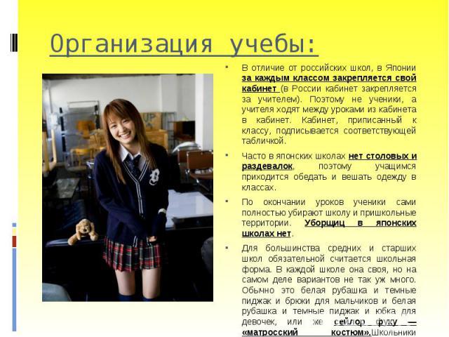 В отличие от российских школ, в Японии за каждым классом закрепляется свой кабинет (в России кабинет закрепляется за учителем). Поэтому не ученики, а учителя ходят между уроками из кабинета в кабинет. Кабинет, приписанный к классу, подписывается соо…