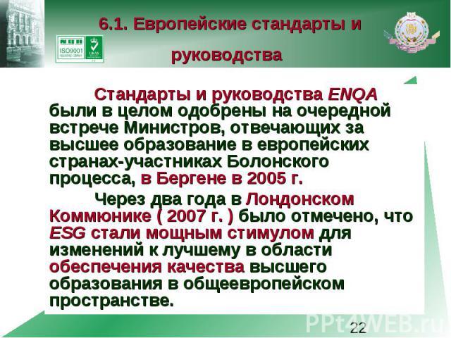 6.1. Европейские стандарты и руководства Стандарты и руководства ENQA были в целом одобрены на очередной встрече Министров, отвечающих за высшее образование в европейских странах-участниках Болонского процесса, в Бергене в 2005 г. Через два года в Л…